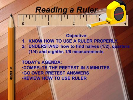 Reading a Ruler Objective: KNOW HOW TO USE A RULER PROPERLY.