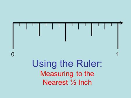 Using the Ruler: Measuring to the Nearest ½ Inch