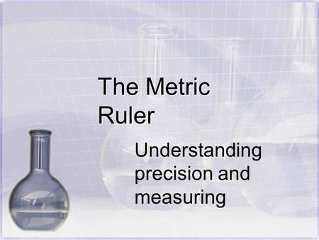 The Metric Ruler Understanding precision and measuring.