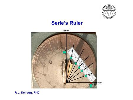 Serle's Ruler R.L. Kellogg, PhD Noon 6pm x. Measuring The Latitude of A Sundial If you have a sundial, then you can use a protractor to measure the gnomon's.