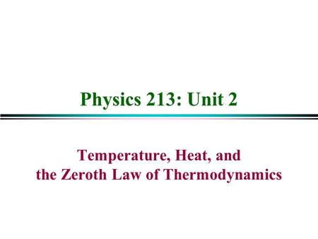 Physics 213: Unit 2 Temperature, Heat, and the Zeroth Law of Thermodynamics.