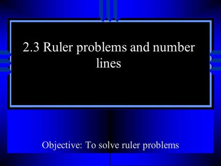 2.3 Ruler problems and number lines Objective: To solve ruler problems.