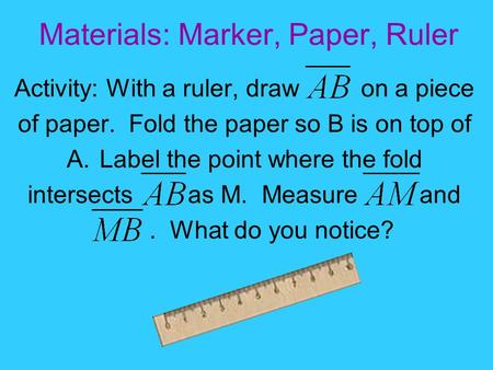 Materials: Marker, Paper, Ruler Activity: With a ruler, draw on a piece of paper. Fold the paper so B is on top of A.Label the point where the fold intersects.