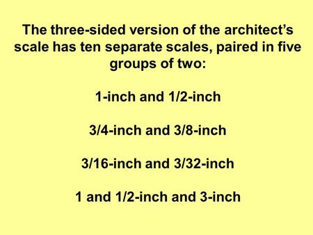 The three-sided version of the architect's scale has ten separate scales, paired in five groups of two: 1-inch and 1/2-inch 3/4-inch and 3/8-inch 3/16-inch.