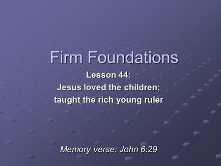 Firm Foundations Lesson 44: Jesus loved the children; taught the rich young ruler Memory verse: John 6:29.