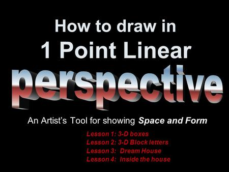 How to draw in 1 Point Linear An Artist's Tool for showing Space and Form Lesson 1: 3-D boxes Lesson 2: 3-D Block letters Lesson 3: Dream House Lesson.