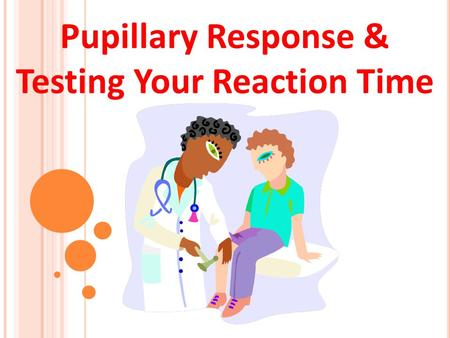 Pupillary Response & Testing Your Reaction Time. Exercise 1: Testing Pupillary Response 1. Perform this exercise with a partner. 2. Dim the room lights.