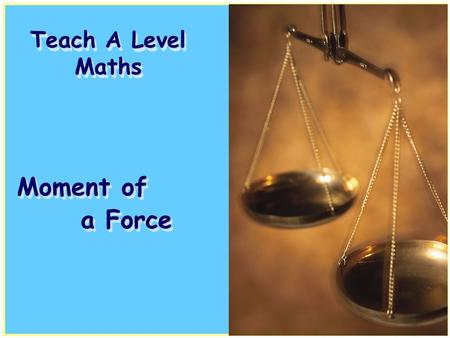 Teach A Level Maths Moment of a Force. Volume 4: Mechanics 1 Moment of a Force Volume 4: Mechanics 1 Moment of a Force.