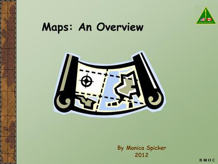 Maps: An Overview By Monica Spicker 2012 B M O C.