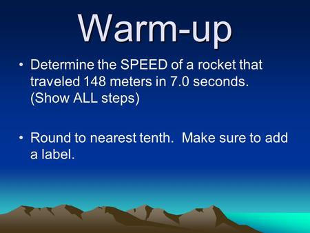 Warm-up Determine the SPEED of a rocket that traveled 148 meters in 7.0 seconds. (Show ALL steps) Round to nearest tenth. Make sure to add a label.