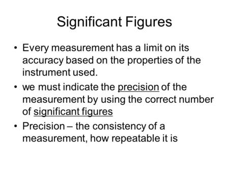 Significant Figures Every measurement has a limit on its accuracy based on the properties of the instrument used. we must indicate the precision of the.