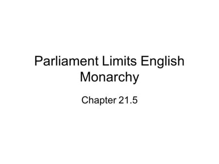 Parliament Limits English Monarchy Chapter 21.5. Rulers' Relations With Parliament Ruler Relations with Parliament James 1 (1603-1625) Argued with Parliament.