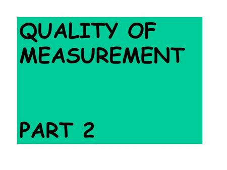 QUALITY OF MEASUREMENT PART 2 UNCERTAINTIES What are they? How do you quote them? How do you find them?