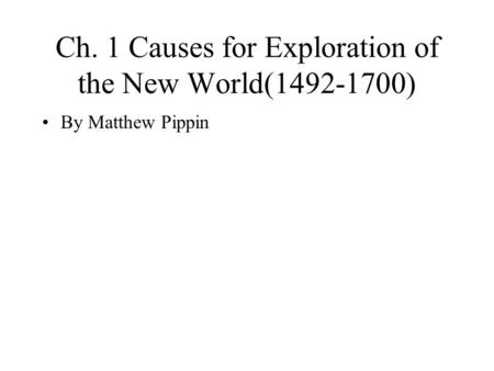 Ch. 1 Causes for Exploration of the New World(1492-1700) By Matthew Pippin.