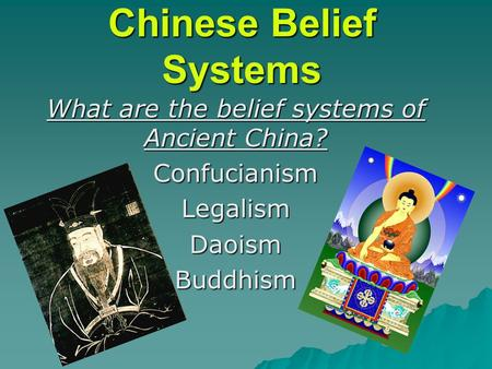 Chinese Belief Systems What are the belief systems of Ancient China? ConfucianismLegalismDaoismBuddhism.