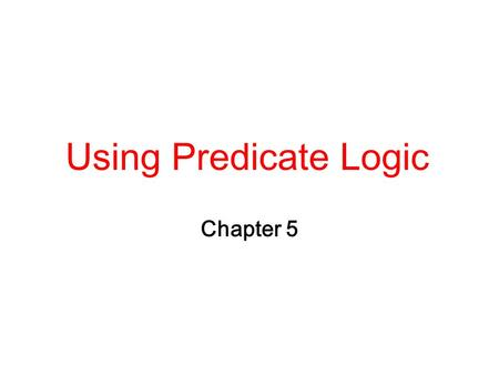 Using Predicate Logic Chapter 5.