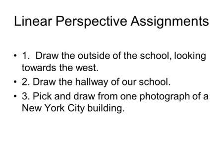 Linear Perspective Assignments 1. Draw the outside of the school, looking towards the west. 2. Draw the hallway of our school. 3. Pick and draw from one.