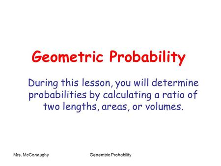 Mrs. McConaughyGeoemtric Probability Geometric Probability During this lesson, you will determine probabilities by calculating a ratio of two lengths,