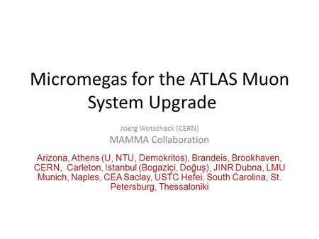 Micromegas for the ATLAS Muon System Upgrade Joerg Wotschack (CERN) MAMMA Collaboration Arizona, Athens (U, NTU, Demokritos), Brandeis, Brookhaven, CERN,
