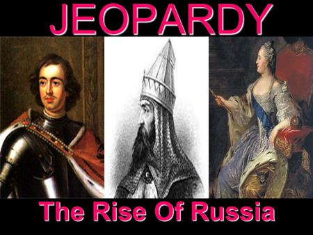 JEOPARDY The Rise Of Russia Categories 100 200 300 400 500 100 200 300 400 500 100 200 300 400 500 100 200 300 400 500 100 200 300 400 500 Early Russia.