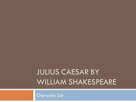 JULIUS CAESAR BY WILLIAM SHAKESPEARE Character List.