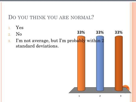 D O YOU THINK YOU ARE NORMAL ? Slide 1- 1 1. Yes 2. No 3. I'm not average, but I'm probably within 2 standard deviations.