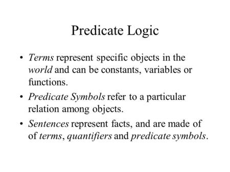 Predicate Logic Terms represent specific objects in the world and can be constants, variables or functions. Predicate Symbols refer to a particular relation.