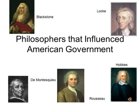 Philosophers that Influenced American Government Locke De Montesquieu Rousseau Blackstone Hobbes.