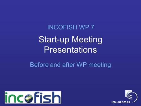 Start-up Meeting Presentations Before and after WP meeting INCOFISH WP 7.