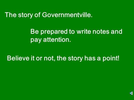 The story of Governmentville. Be prepared to write notes and pay attention. Believe it or not, the story has a point!