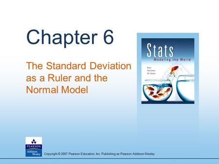 Copyright © 2007 Pearson Education, Inc. Publishing as Pearson Addison-Wesley Chapter 6 The Standard Deviation as a Ruler and the Normal Model.