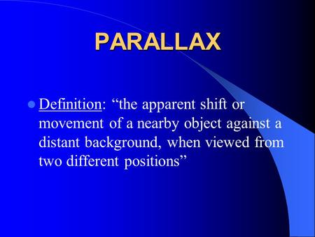 "PARALLAX Definition: ""the apparent shift or movement of a nearby object against a distant background, when viewed from two different positions"""