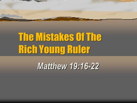 The Mistakes Of The Rich Young Ruler Matthew 19:16-22.