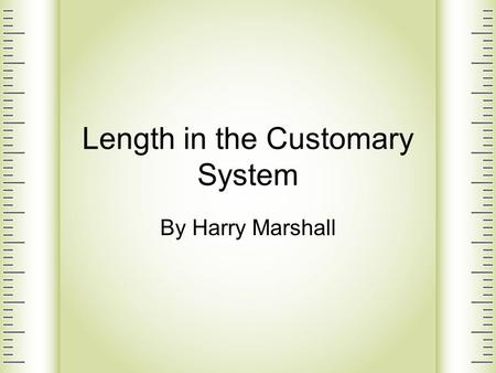Length in the Customary System By Harry Marshall.