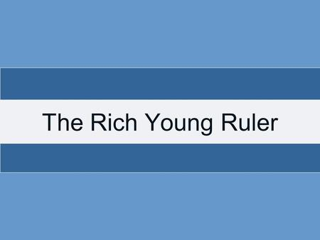 The Rich Young Ruler. There was a rich (Lk. 18:23), young (Mt. 19:20, 22), ruler (Lk.18:18) who came to Jesus This man had wealth, youth, and power? What.