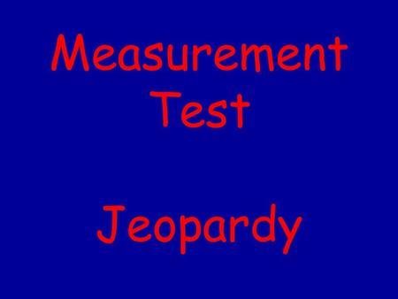 Measurement Test Jeopardy 500 400 300 200 100 Mixed BagWhat's my procedure? What part am I? What unit of measure am I? What tool am I?