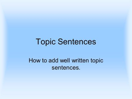 Topic Sentences How to add well written topic sentences.