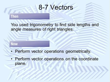 8-7 Vectors You used trigonometry to find side lengths and angle measures of right triangles. Perform vector operations geometrically. Perform vector operations.