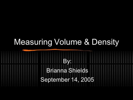 Measuring Volume & Density By: Brianna Shields September 14, 2005.