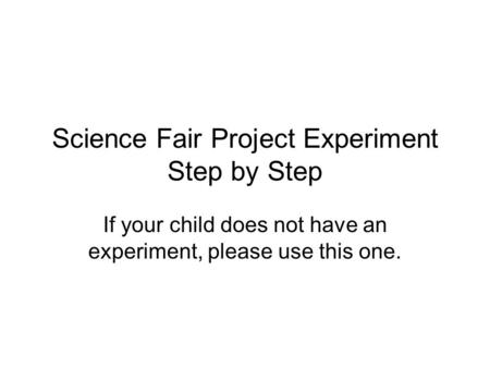 Science Fair Project Experiment Step by Step If your child does not have an experiment, please use this one.
