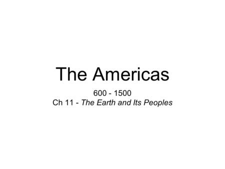 The Americas 600 - 1500 Ch 11 - The Earth and Its Peoples.