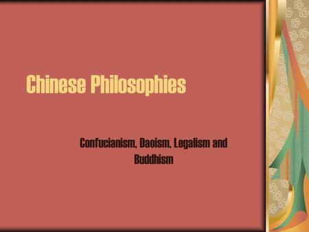 Chinese Philosophies Confucianism, Daoism, Legalism and Buddhism.