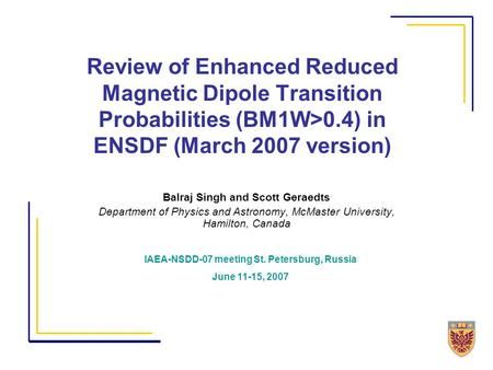 Review of Enhanced Reduced Magnetic Dipole Transition Probabilities (BM1W>0.4) in ENSDF (March 2007 version) Balraj Singh and Scott Geraedts Department.