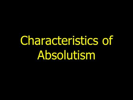 Characteristics of Absolutism. Basic Principle Monarch rules by divine right and decides what is best for state.