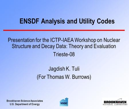 Brookhaven Science Associates U.S. Department of Energy ENSDF Analysis and Utility Codes Presentation for the ICTP-IAEA Workshop on Nuclear Structure and.