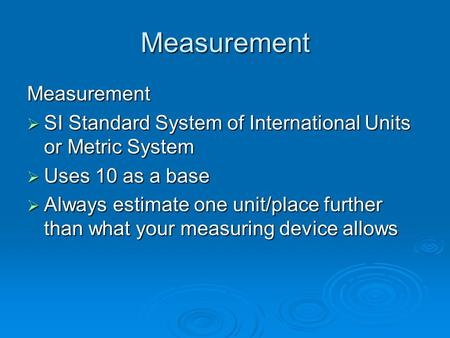 Measurement Measurement  SI Standard System of International Units or Metric System  Uses 10 as a base  Always estimate one unit/place further than.