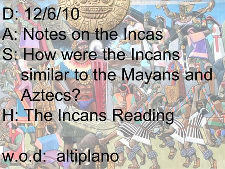 D: 12/6/10 A: Notes on the Incas S: How were the Incans similar to the Mayans and Aztecs? H: The Incans Reading w.o.d: altiplano.