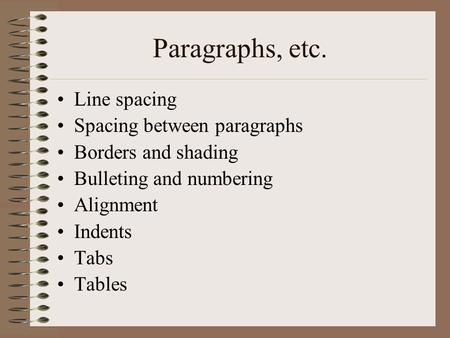Paragraphs, etc. Line spacing Spacing between paragraphs Borders and shading Bulleting and numbering Alignment Indents Tabs Tables.