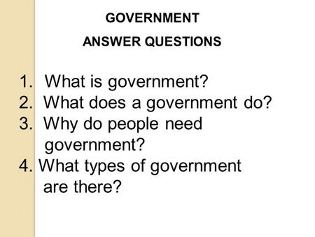 GOVERNMENT ANSWER QUESTIONS 1.What is government? 2. What does a government do? 3. Why do people need government? 4. What types of government are there?