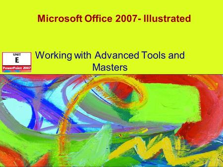 Microsoft Office 2007- Illustrated Working with Advanced Tools and Masters.